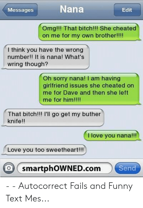 Autocorrect, Bitch, and Funny: Nana  Messages  Edit  Omg!!! That bitch!!! She cheated  on me for my own brother!!!  l think you have the wrong  number!! It is nana! What's  wring though?  Oh sorry nana! I am having  girlfriend issues she cheated on  me for Dave and then she left  me for him!!!!  That bitch!!! I'l go get my buther  knife!!  Ilove you nana!!!  Love you too sweetheart!!!  O smartphOWNED.com  Send - - Autocorrect Fails and Funny Text Mes...