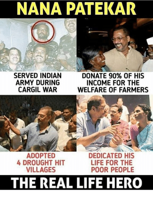 Life, Memes, and Army: NANA PATEKAR  SERVED INDIAN  ARMY DURING  CARGIL WAR  DONATE 90% OF HIS  INCOME FOR THE  WELFARE OF FARMERS  ADOPTED  4 DROUGHT HIT  VILLAGES  DEDICATED HIS  LIFE FOR THE  POOR PEOPLE  THE REAL LIFE HERO