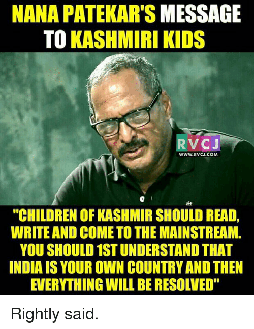 """Memes, Kashmiri, and 🤖: NANA PATEKAR'S MESSAGE  TO KASHMIRI KIDS  RV CJ  WWW. RVCJ.COM,  EH  """"CHILDREN OF KASHMIR SHOULD READ,  WRITE AND COMETO THEMAINSTREAM.  YOU SHOULD 1STUNDERSTAND THAT  INDIAIS YOUR OWN COUNTRYAND THEN  EVERYTHING WILL BERESOLVED"""" Rightly said."""