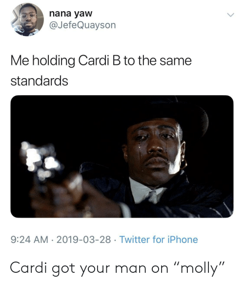 "Iphone, Twitter, and Cardi B: nana yaw  @JefeQuayson  Me holding Cardi B to the same  standards  9:24 AM 2019-03-28 Twitter for iPhone Cardi got your man on ""molly"""