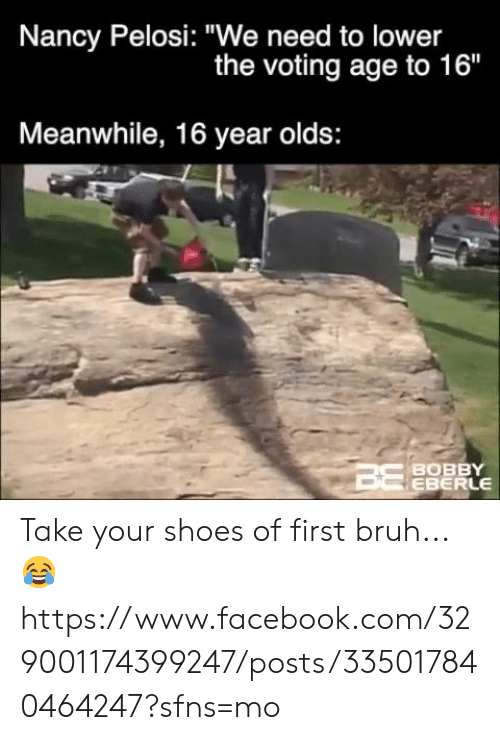 "Bruh, Facebook, and Memes: Nancy Pelosi: ""We need to lower  the voting age to 16""  Meanwhile, 16 year olds:  BOBBY  EBERLE Take your shoes of first bruh... 😂  https://www.facebook.com/329001174399247/posts/335017840464247?sfns=mo"