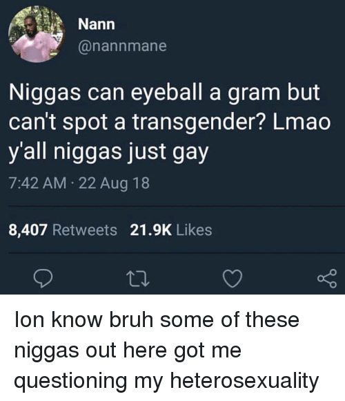 Bruh, Lmao, and Memes: Nann  @nannmane  Niggas can eyeball a gram but  can't spot a transgender? Lmao  y'all niggas just gay  7:42 AM 22 Aug 18  8,407 Retweets 21.9K Likes Ion know bruh some of these niggas out here got me questioning my heterosexuality
