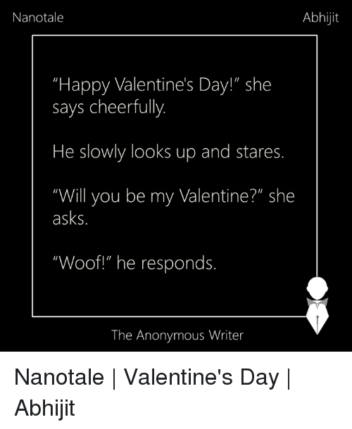 "Memes, 🤖, and Cheers: Nanotale  Abhijit  ""Happy Valentine's Day!"" she  says cheerfully  He slowly looks up and stares.  ""Will you be my Valentine?N she  asks  ""Woof!"" he responds.  The Anonymous Writer Nanotale 
