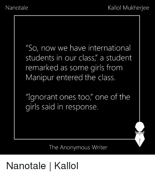 "Memes, 🤖, and Intern: Nanotale  Kallol Mukherjee  ""So, now we have international  students in our class, a student  remarked as some girls from  Manipur entered the class.  ""Ignorant ones too, one of the  girls said in response  The Anonymous Writer Nanotale 