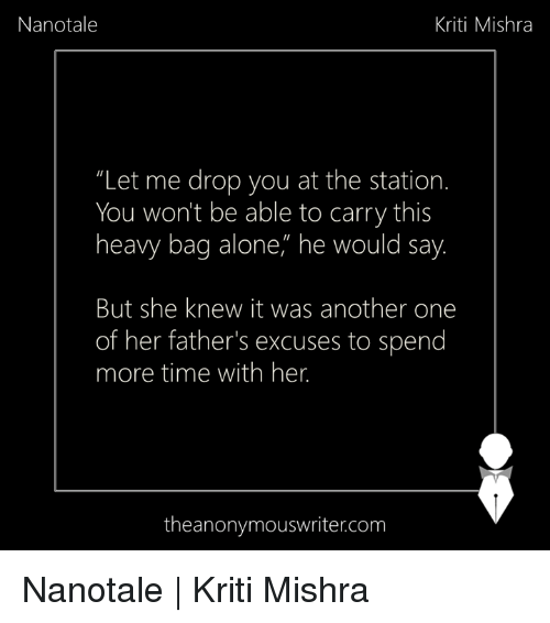 """Being Alone, Another One, and Memes: Nanotale  Kriti Mishra  """"Let me drop you at the station.  You won't be able to carry this  heavy bag alone,"""" he would say  But she knew it was another one  of her father's excuses to spend  more time with her.  theanonymouswriter.com Nanotale 