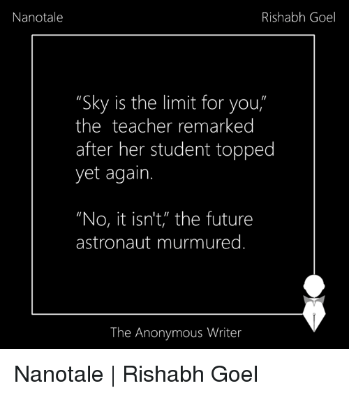 """Memes, 🤖, and Student: Nanotale  Rishabh Goel  """"Sky is the limit for you  the teacher remarked  after her student topped  yet again.  """"No, it isn't, the future  astronaut murmured  The Anonymous Writer Nanotale   Rishabh Goel"""