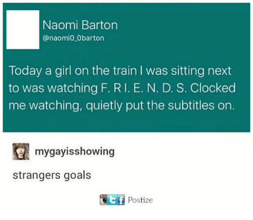 Girls, Goals, and Girl: Naomi Barton  anaomio Obarton  Today a girl on the train l was sitting next  to was watching F. RI. E. N. D. S. Clocked  me watching, quietly put the subtitles on.  mygayisshowing  strangers goals  Ef Postize