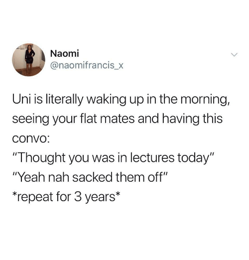 """Yeah, Today, and Thought: Naomi  @naomifrancis_x  Uni is literally waking up in the morning,  seeing your flat mates and having this  convo  """"Thought you was in lectures today""""  """"Yeah nah sacked them off""""  """"repeat for 3 years*"""