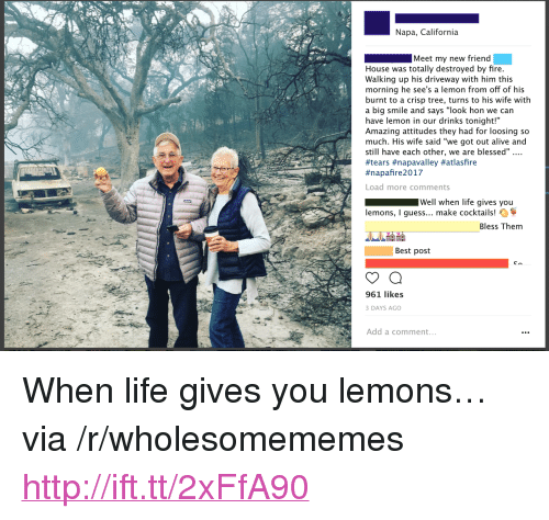 """Alive, Blessed, and Fire: Napa, California  Meet my new friend  House was totally destroyed by fire  Walking up his driveway with him this  morning he see's a lemon from off of his  burnt to a crisp tree, turns to his wife with  a big smile and says """"look hon we can  have lemon in our drinks tonight!""""  Amazing attitudes they had for loosing so  much. His wife said """"we got out alive and  still have each other, we are blessed""""...  #tears #napavalley #atlasfire  #napanre 2017  Load more comments  Well when life gives you  lemons, I guess... make cocktails!  Bless Them  Best post  961 likes  DAYS AGO  Add a comment <p>When life gives you lemons&hellip; via /r/wholesomememes <a href=""""http://ift.tt/2xFfA90"""">http://ift.tt/2xFfA90</a></p>"""