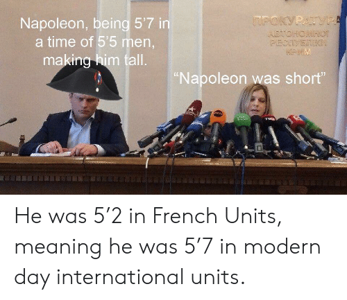 "Meaning, Time, and French: Napoleon, being 5'7 in  a time of 55 men,  making him tall  Napoleon was short"" He was 5'2 in French Units, meaning he was 5'7 in modern day international units."