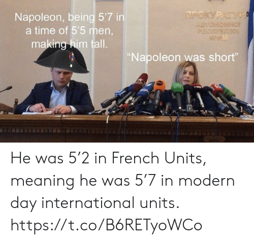 "Meaning, Time, and French: Napoleon, being 5'7 in  a time of 5'5 men  making him tall.  Napoleon was short"" He was 5'2 in French Units, meaning he was 5'7 in modern day international units. https://t.co/B6RETyoWCo"