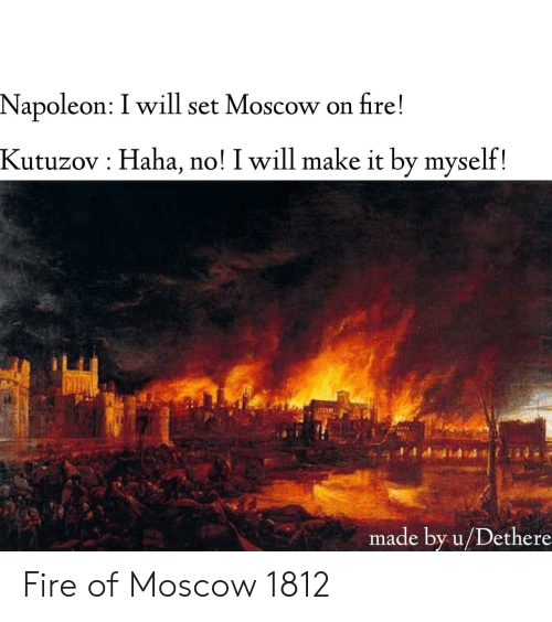 Fire, History, and Haha: Napoleon: I will set Moscow on fire!  Kutuzov  Haha, no! I will make it by myself!  made by u/Dethere Fire of Moscow 1812