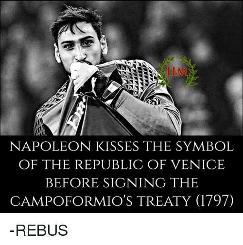 Memes, 🤖, and Napoleon: NAPOLEON KISSES THE SYMBOL  OF THE REPUBLIC OF VENICE  BEFORE SIGNING THE  CAMPOFORMIO'S TREATY (1797) -REBUS