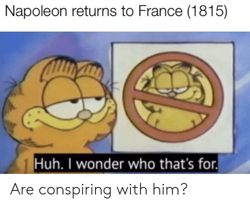 Huh, France, and Wonder: Napoleon returns to France (1815)  Huh. I wonder who that's for. Are conspiring with him?