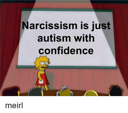 Narcissism Is Just Autism With Confidence Meirl | Confidence