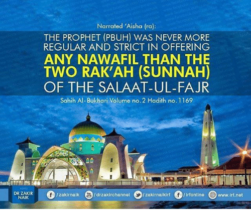 Memes, Hadith, and Never: Narrated 'Aisha (ra):  THE PROPHET (PBUH) WAS NEVER MORE  REGULAR AND STRICT IN OFFERING  ANY NAWAFIL THAN THE  TWO RAK'AH (SUNNAH)  OF THE SALAAT-UL-FAJR  Sahih Al-Bukhari Volume no.2 Hadith no.1169  DR ZAKIR  NAIK  O/zakírnaik  3/drzakirchannel  >/zakir naikirt。/irfonline  @  www.irf.net