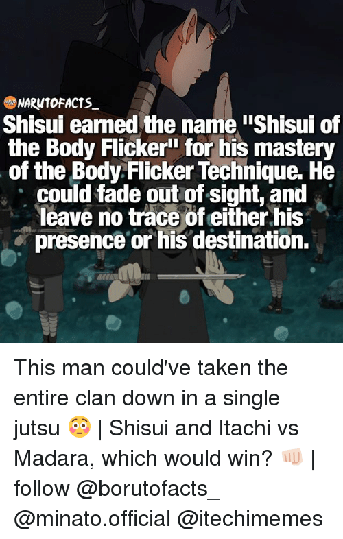 """Facts, Jutsu, and Memes: NARUTO FACTS  Shisui earned the name iShisui of  the Body Flicker"""" for his mastery  of the Body Flicker Technique. He  could fade out of sight, and  leave no trace of either his  presence or his destination. This man could've taken the entire clan down in a single jutsu 😳 