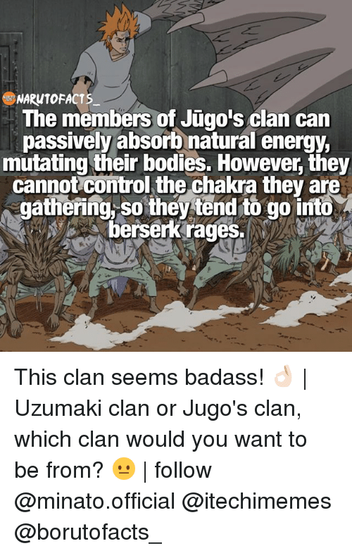 Memes, 🤖, and Clan: NARUTO FACTS  The members of Jugo's clan can  passively absorb natural energy,  mutating their bodies. However they  cannot Comtrol the Chakra they are  gathering so they tend to go into  berserk rages. This clan seems badass! 👌🏻   Uzumaki clan or Jugo's clan, which clan would you want to be from? 😐   follow @minato.official @itechimemes @borutofacts_