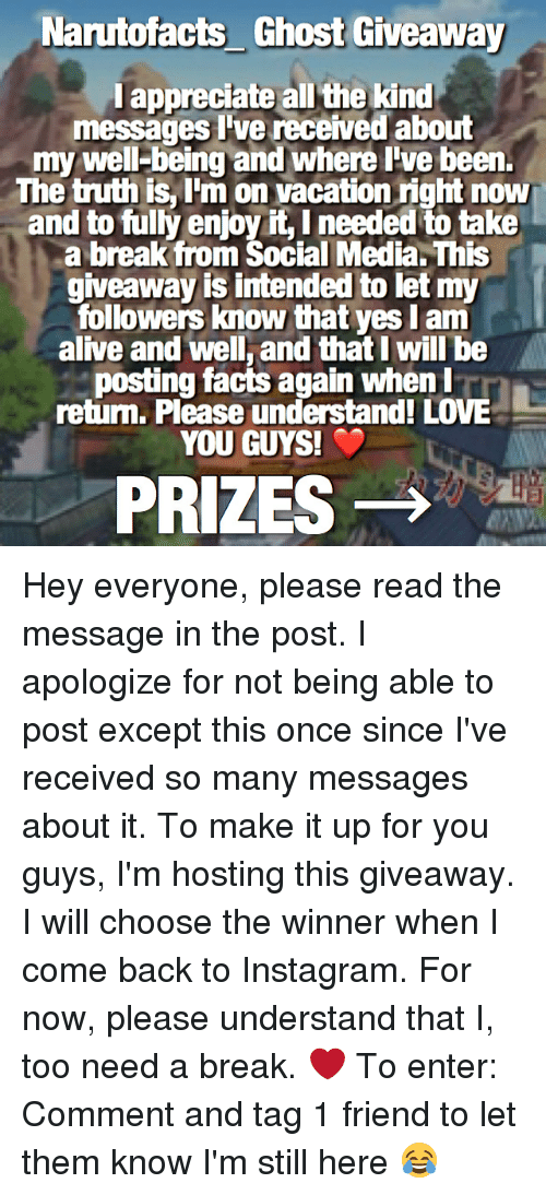 Alive, Facts, and Instagram: Narutofacts_ Ghost Giveaway  l appreciate all the kind  messages l've received about  my well-being and where l've been.  The truth is, I'm on vacation right now  and to fully enjoy it, I needed to take  a break from Social Media. This  giveaway is intended to let my  followers know that yes Iam  alive and well, and that I will be  posting facts again when l  return. Please understand! LOVE  YOU GUYS!  PRIZES → a Hey everyone, please read the message in the post. I apologize for not being able to post except this once since I've received so many messages about it. To make it up for you guys, I'm hosting this giveaway. I will choose the winner when I come back to Instagram. For now, please understand that I, too need a break. ❤️ To enter: Comment and tag 1 friend to let them know I'm still here 😂