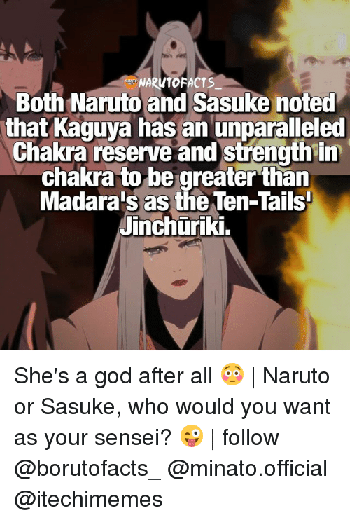 Facts, God, and Memes: NARWT FACTS  Both Naruto and Sasuke noted  that Kaguya has an unparalleled  Chakra reserve and strength in  chakra to be greater than  Madara's as the Ten-Tails'  Jinchuriki. She's a god after all 😳 | Naruto or Sasuke, who would you want as your sensei? 😜 | follow @borutofacts_ @minato.official @itechimemes