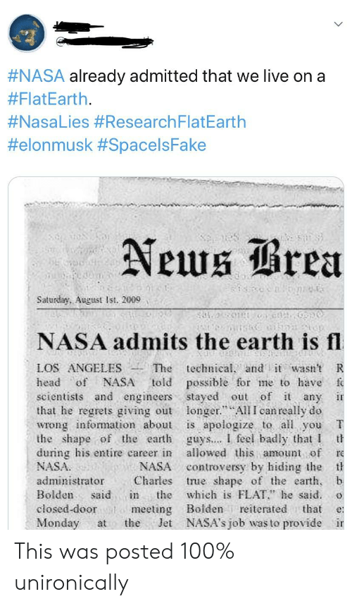 """Head, Nasa, and Earth:  #NASA already admitted that we live on a  #FlatEarth.  #NasaLies #Research FlatEarth  #elonmusk #SpacelsFake  Neuug rea  Saturday, August Ist. 2009  NASA admits the earth is fl  LOS ANGELES The technical  head of NASA told possible for me to have f  scientists and engineers stayed out of i any ir  that he regrets giving out longer.""""All I can really do  wrong information about is apologize to all you  the shape of the earth guys.... I feel badly that I th  during his entire career in allowed this amount of re  NASA  andt wasi't R  NASA controversy by hiding the t  administrator Charles rue shape of the earth,  Bolden said in the which is FLAT"""" he said. o  closed-doorm  Monday atthe Jet NASA's job was to provide ir  meeting Boiden reiterated that e This was posted 100% unironically"""