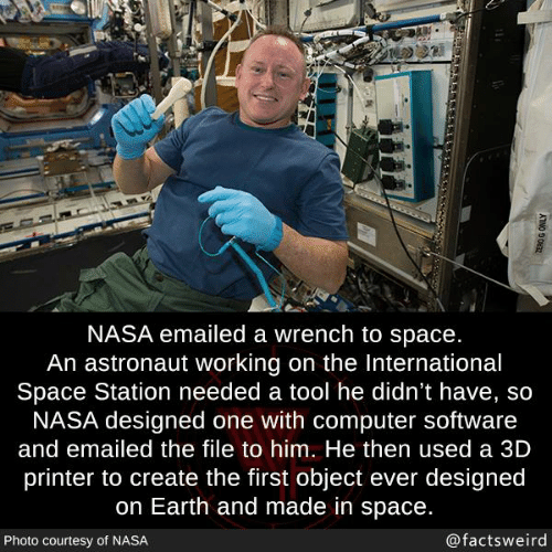 Memes, Nasa, and Computer: NASA emailed a wrench to space.  An astronaut working on the International  Space Station needed a tool he didn't have, so  NASA designed one with computer software  and emailed the file to him. He then used a 3D  printer to create the first object ever designed  on Earth and made in space.  Photo courtesy of NASA  @factsweird