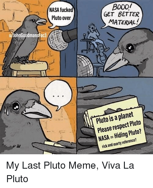 Meme, Nasa, and Respect: NASA fucked  Pluto over  B000/  GET BETTER  MATERIAL  ohnGoodmansfac3  Pluto is a planet  Please respect Pluto  NASA Hiding Pluto?  rick and morty reference?