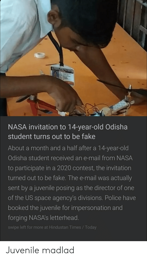 Fake, Juvenile, and Nasa: NASA invitation to 14-year-old Odisha  student turns out to be fake  About a month and a half after a 14-year-old  Odisha student received an e-mail from NASA  to participate in a 2020 contest, the invitation  turned out to be fake. The e-mail was actually  sent by a juvenile posing as the director of one  of the US space agency's divisions. Police have  booked the juvenile for impersonation and  forging NASA's letterhead.  swipe left for more at Hindustan Times / Today Juvenile madlad