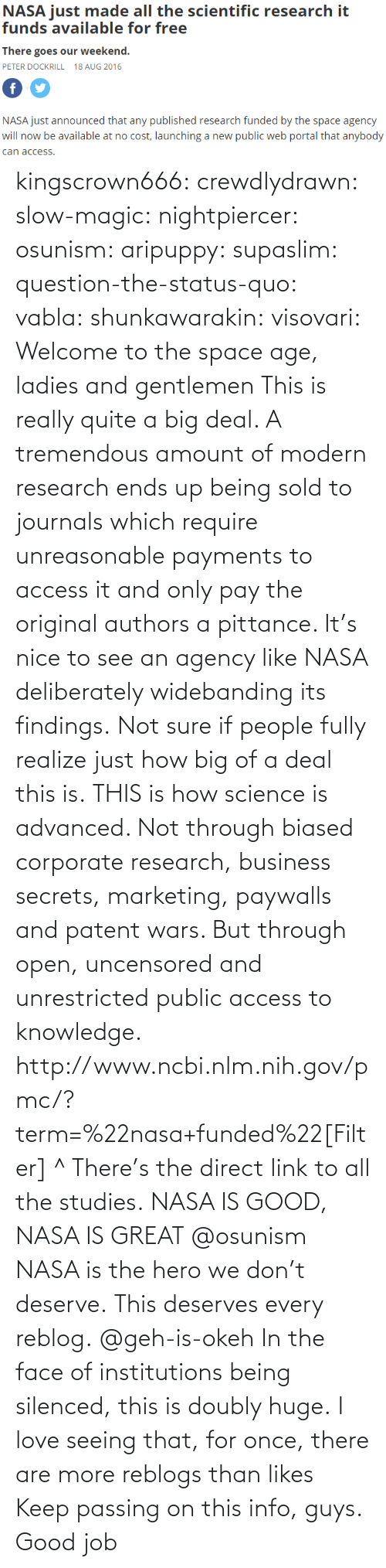 Love, Nasa, and Target: NASA just mde alll the sciemtiic research i  funds available for free  There goes our weekend.  PETER DOCKRILL 18 AUG 2016  NASA just announced that any published research funded by the space agency  will now be available at no cost, launching a new public web portal that anybody  can access kingscrown666: crewdlydrawn:  slow-magic:   nightpiercer:  osunism:  aripuppy:   supaslim:  question-the-status-quo:  vabla:  shunkawarakin:  visovari:  Welcome to the space age, ladies and gentlemen  This is really quite a big deal. A tremendous amount of modern research ends up being sold to journals which require unreasonable payments to access it and only pay the original authors a pittance. It's nice to see an agency like NASA deliberately widebanding its findings.  Not sure if people fully realize just how big of a deal this is.  THIS is how science is advanced. Not through biased corporate research, business secrets, marketing, paywalls and patent wars. But through open, uncensored and unrestricted public access to knowledge.  http://www.ncbi.nlm.nih.gov/pmc/?term=%22nasa+funded%22[Filter] ^ There's the direct link to all the studies.  NASA IS GOOD, NASA IS GREAT  @osunism   NASA is the hero we don't deserve.   This deserves every reblog.  @geh-is-okeh   In the face of institutions being silenced, this is doubly huge.   I love seeing that, for once, there are more reblogs than likes Keep passing on this info, guys. Good job