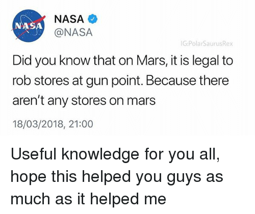 Memes, Nasa, and Mars: NASA  @NASA  NASA  G:PolarSaurusRex  Did you know that on Mars, it is legal to  rob stores at gun point. Because there  aren't any stores on mars  18/03/2018, 21:00 Useful knowledge for you all, hope this helped you guys as much as it helped me