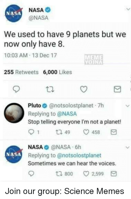 Meme, Memes, and Nasa: NASA  @NASA  NASA  We used to have 9 planets but we  now only have 8.  10:03 AM-13 Dec 17  MEME  255 Retweets 6,000 Likes  Pluto. @notsolostplanet-7h  Replying to @NASA  Stop telling everyone I'm not a planet!  91 ta 49 458  NASA@NASA 6h  Replying to @notsolostplanet  Sometimes we can hear the voices  NASA  800  ㅇ 2,599 Join our group: Science Memes