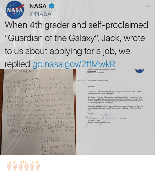 """Memes, Nasa, and Yo: NASA  @NASA  NASA  When 4th grader and self-proclaimed  """"Guardian of the Galaxy"""", Jack, wrote  to us about applying for a job, we  replied go.nasa.gov/2ffMwkR  My na me is Jack Davi  e to apply  r the plane tary protectio  officer job. maybe nine bu I  think I wou ld be fit forthe  o b.0ne f the reasans is my  Dear Jak,  Eanh tom oy microbes when we ring back saples f  Mo  e ane awags Sooiking foe brid futune nclentists and engineers so help un o t hope yo  days  Sinomy.  ter says am an alien  I ha ve seen almost all the Spate  also seen the show Marvel Agents  so  anetary Sclpfice Division  ennlace.  imcerely  Tack Dav  Taa rdianof the  urikrrode 🙌🏻🙌🏻🙌🏻"""