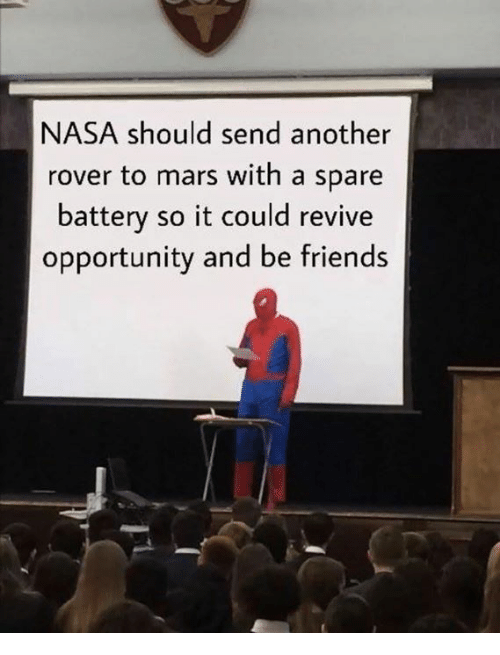 Friends, Memes, and Nasa: NASA should send another  rover to mars with a spare  battery so it could revive  opportunity and be friends