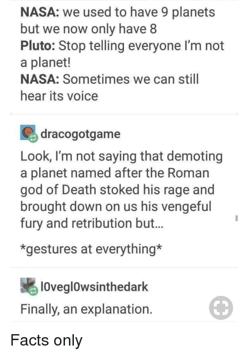 Facts, God, and Nasa: NASA: we used to have 9 planets  but we now only have 8  Pluto: Stop telling everyone I'm not  a planet!  NASA: Sometimes we can still  hear its voice  dracogotgame  Look, I'm not saying that demoting  a planet named after the Roman  god of Death stoked his rage and  brought down on us his vengefu  fury and retribution but.  *gestures at everything*  10veglowsinthedark  Finally, an explanation
