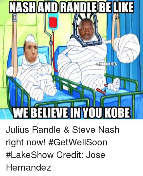 Be Like, Nba, and Kobe: NASHAND RANDLE BE LIKE  @NBAMEMES  WE BELIEVE IN YOU KOBE Julius Randle & Steve Nash right now! #GetWellSoon #LakeShow Credit: Jose Hernandez