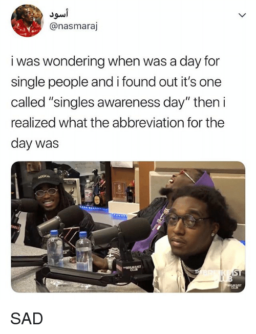 "Relatable, Sad, and Singles: @nasmaraj  i was wondering when was a day for  single people and i found out it's one  called ""singles awareness day"" then i  realized what the abbreviation for thee  day was SAD"