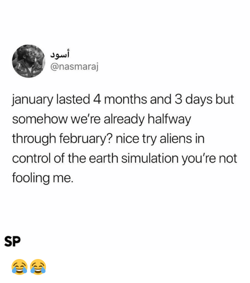 Control, Aliens, and Earth: @nasmaraj  january lasted 4 months and 3 days but  somehow we're already halfway  through february? nice try aliens in  control of the earth simulation you're not  fooling me.  SP 😂😂