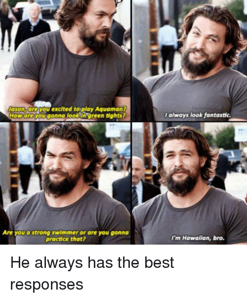 Memes, Best, and Hawaiian: Nason, you excited to play Aquaman?  How areYou gonna lookin green tights?  Are you a strong swimmer or are you gonna  practice that?  I always look fantastic.  I'm Hawaiian, bro. He always has the best responses