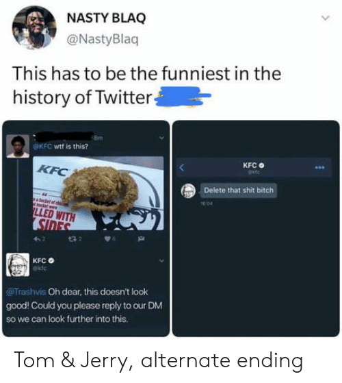 Kfc, Nasty, and Twitter: NASTY BLAQ  @NastyBlaq  This has to be the funniest in the  history of Twitter  OKFC wtf is this?  KFC  KFC  Delete that shit bitch  1004  LLED WITH  SIDES  t32  KFC  Trashvis Oh dear, this doesn't look  good! Could you please reply to our DM  So we can look further into this. Tom & Jerry, alternate ending