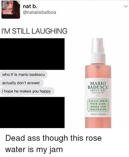 Ass, Mario, and Happy: nat b.  @nataliebalboa  I'M STILL LAUGHING  who tf is mario badescu  actually don't answer  i hope he makes you happy  MARIO  BADESCU  SKIN CARE  FACIAL SPRAY  WITH ALOE  HERBS AND  ROSEWATER Dead ass though this rose water is my jam
