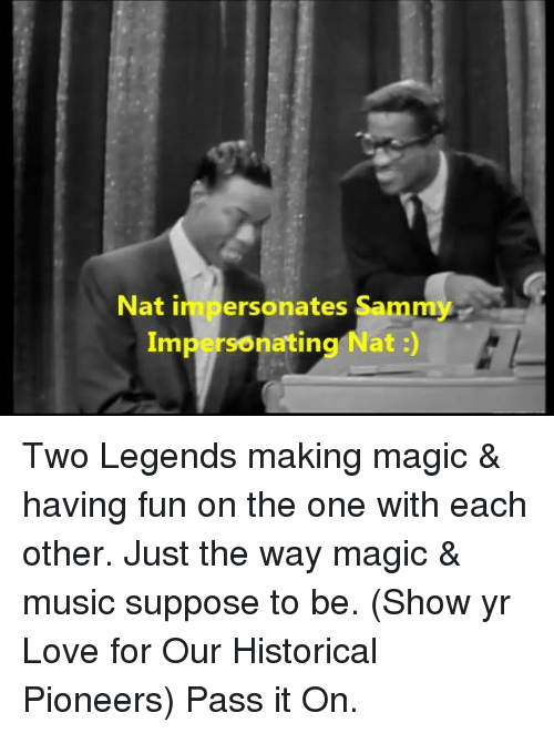 Memes, Magic, and Historical: Nat in personates Sammy  Impersonating Nat Two Legends making magic & having fun on the one with each other. Just the way magic & music suppose to be. (Show yr Love for Our Historical Pioneers) Pass it On.