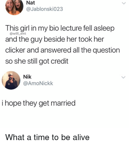 Alive, Memes, and Girl: Nat  @Jablonski023  This girl in my bio lecture fell asleep  and the guy beside her took her  clicker and answered all the question  so she still got credit  @will_ent  Nik  @AmoNickk  i hope they get married What a time to be alive