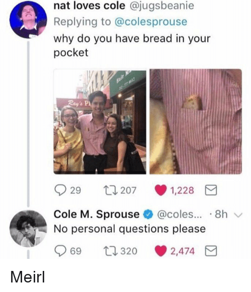 MeIRL, Personal, and Bread: nat loves cole @jugsbeanie  Replying to @colesprouse  why do you have bread in your  pocket  29 207 1,228  Cole M. Sprouse @coles... 8h  No personal questions please  69 320  2,474 E Meirl