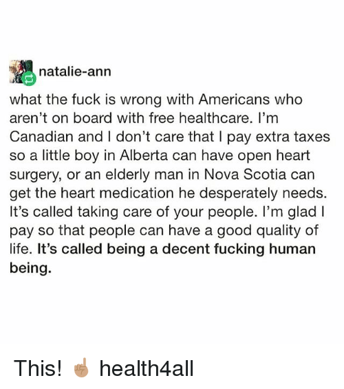 Fucking, Life, and Memes: natalie-ann  what the fuck is wrong with Americans who  aren't on board with free healthcare. I'mm  Canadian and I don't care that I pay extra taxes  so a little boy in Alberta can have open heart  surgery, or an elderly man in Nova Scotia car  get the heart medication he desperately needs.  It's called taking care of your people. I'm glad l  pay so that people can have a good quality of  life. It's called being a decent fucking human  being. This! ☝🏽 health4all