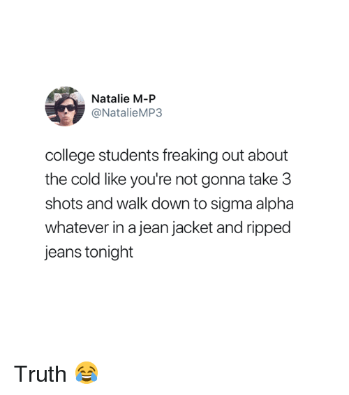 College, Cold, and Truth: Natalie M-P  @NatalieMP3  college students freaking out about  the cold like you're not gonna take 3  shots and walk down to sigma alpha  whatever in a jean jacket and ripped  jeans tonight Truth 😂