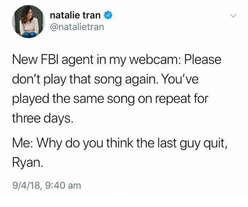 Humans of Tumblr, Song, and Play: natalie tran  @natalietran  New FBl agent in my webcam: Please  don't play that song again. You've  played the same song on repeat for  three days.  Me: Why do you think the last guy quit,  Ryan  9/4/18, 9:40 am