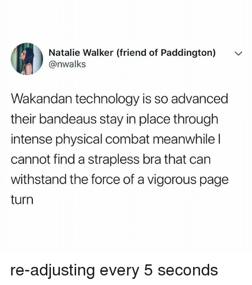 Technology, Relatable, and Physical: Natalie Walker (friend of Paddington)  @nwalks  Wa  kandan technology is so advanced  their bandeaus stay in place through  intense physical combat meanwhile l  cannot find a strapless bra that can  withstand the force of a vigorous page  turn re-adjusting every 5 seconds