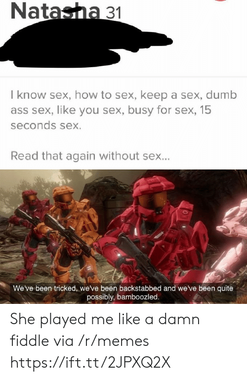 Ass, Dumb, and Memes: Natasha 31  I know sex, how to sex, keep a sex, dumb  ass sex, like you sex, busy for sex, 15  seconds sex.  Read that again without sex...  We've been tricked, we've been backstabbed and we've been quite  possibly, bamboozled. She played me like a damn fiddle via /r/memes https://ift.tt/2JPXQ2X