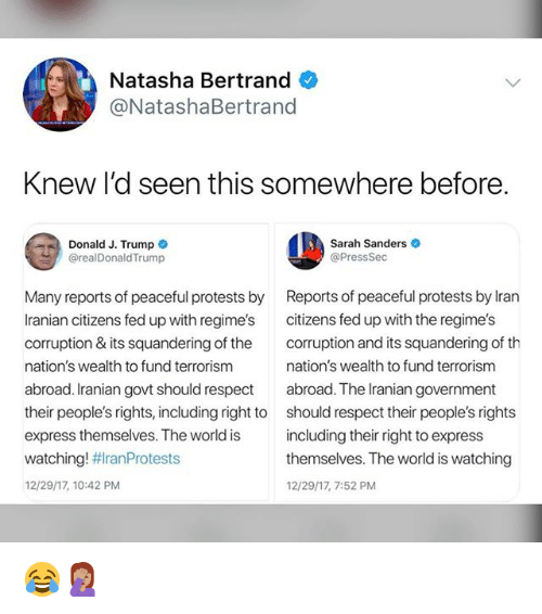 Memes, Respect, and Express: Natasha Bertrand  @NatashaBertrand  Knew I'd seen this somewhere before  Donald J. Trump  @realDonaldTrump  Sarah Sanders  @PressSec  Many reports of peaceful protests by  Iranian citizens fed up with regime's  corruption & its squandering of the  nation's wealth to fund terrorism  abroad. Iranian govt should respect  their people's rights, including right to  express themselves. The world is  watching! #ranProtests  12/29/17, 10:42 PM  Reports of peaceful protests by lran  citizens fed up with the regime's  corruption and its squandering of th  nation's wealth to fund terrorism  abroad. The Iranian government  should respect their people's rights  including their right to express  themselves. The world is watching  12/29/17, 7:52 PM 😂🤦🏽♀️