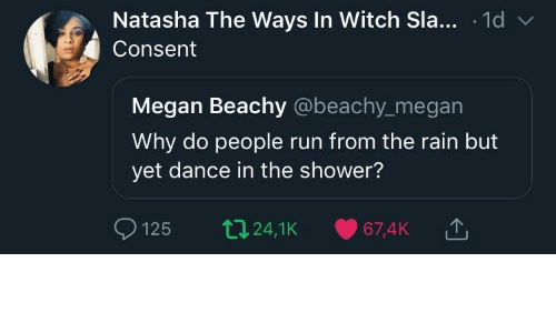 Megan, Run, and Shower: Natasha The Ways In Witch Sla... .1d v  Consent  Megan Beachy @beachy_megan  Why do people run from the rain but  yet dance in the shower?  125 t24,1K 67,4K